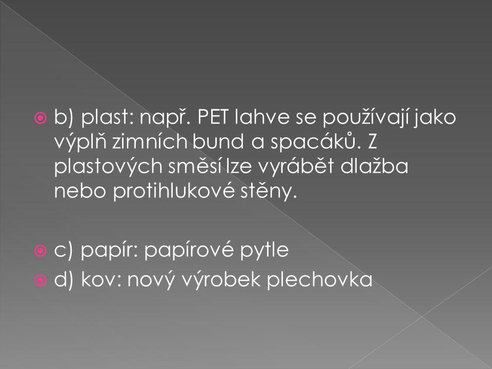 b) plast: např. PET lahve se používají jako výplň zimních bund a spacáků. Z plastových směsí lze vyrábět dlažba nebo protihlukové stěny.