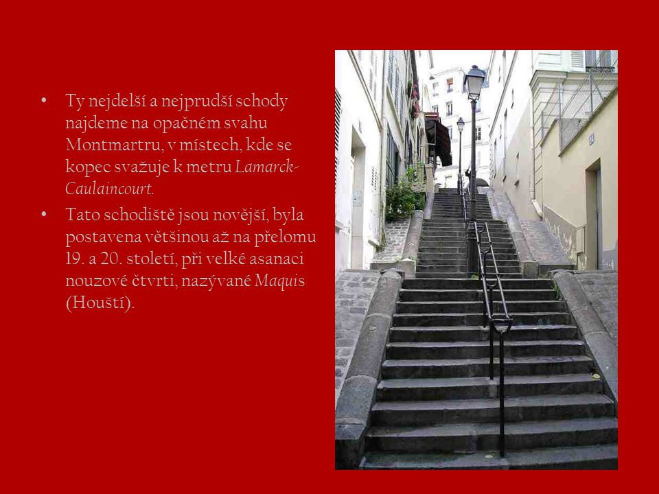 Ty nejdelší a nejprudší schody najdeme na opačném svahu Montmartru, v místech, kde se kopec svažuje k metru Lamarck-Caulaincourt.