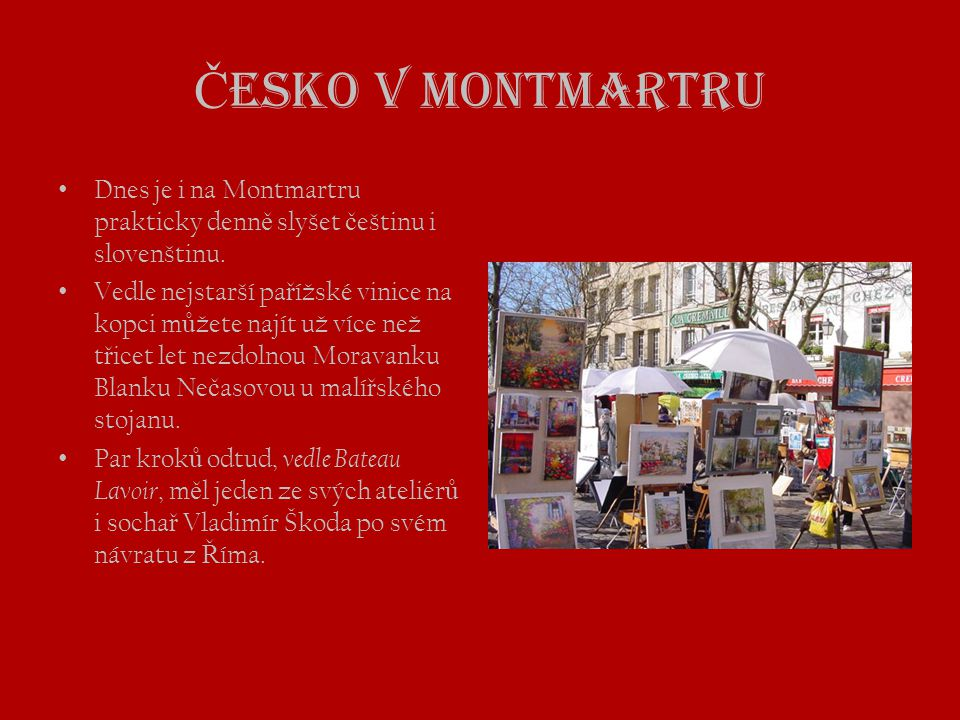 Česko v Montmartru Dnes je i na Montmartru prakticky denně slyšet češtinu i slovenštinu.
