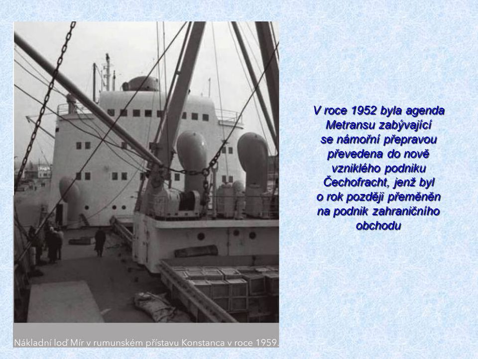 V roce 1952 byla agenda Metransu zabývající se námořní přepravou převedena do nově vzniklého podniku Čechofracht, jenž byl o rok později přeměněn na podnik zahraničního obchodu