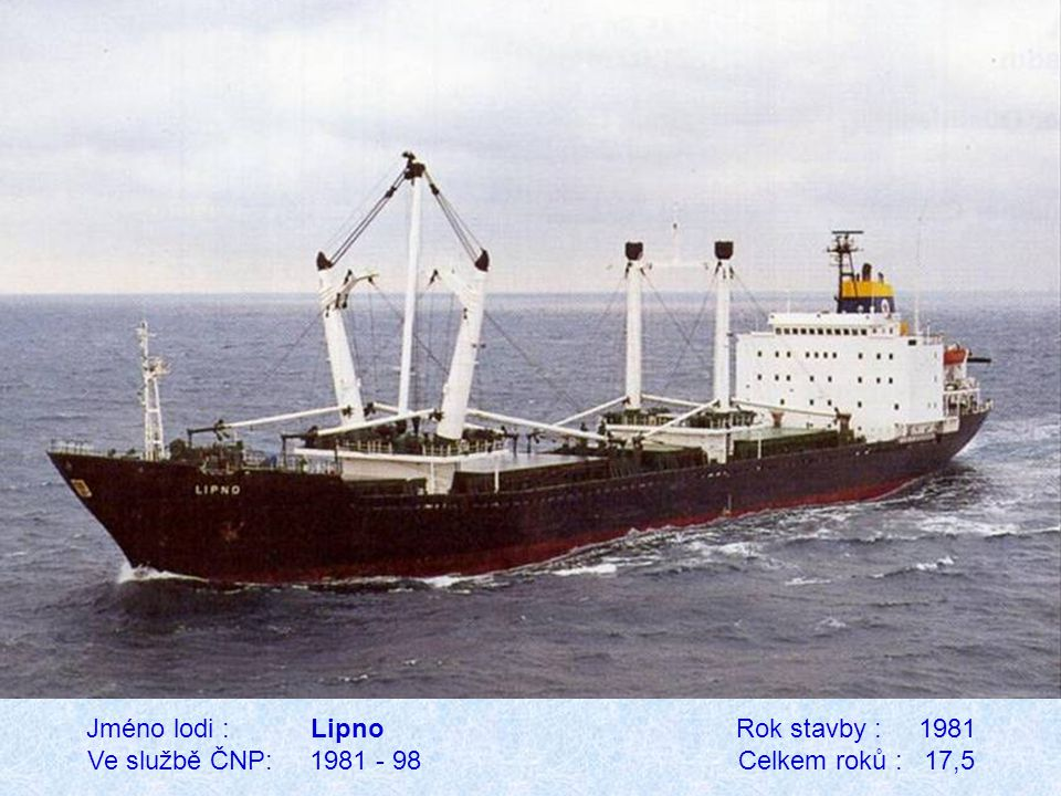 Jméno lodi : Lipno Rok stavby : 1981 Ve službě ČNP: 1981 - 98 Celkem roků : 17,5