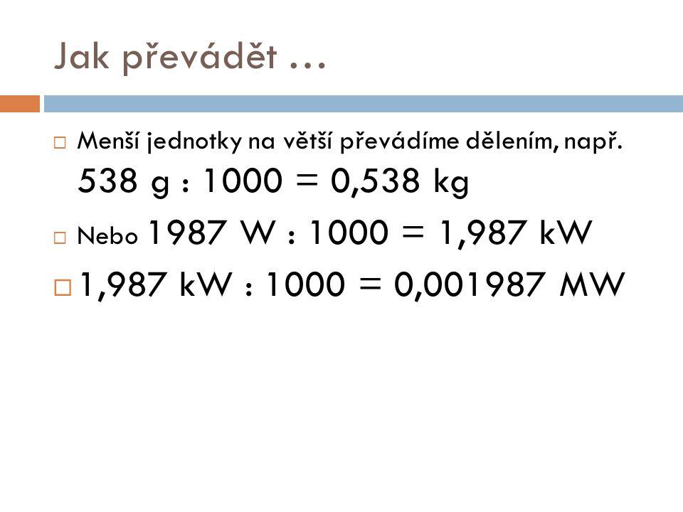 Jak převádět … Menší jednotky na větší převádíme dělením, např. 538 g : 1000 = 0,538 kg. Nebo 1987 W : 1000 = 1,987 kW.