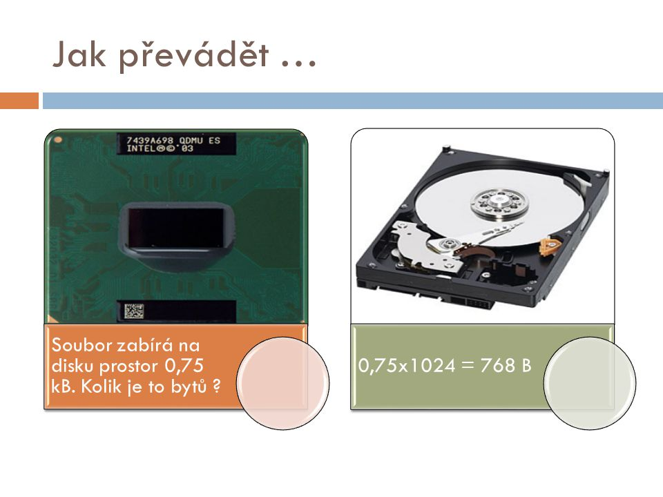 Jak převádět … Soubor zabírá na disku prostor 0,75 kB. Kolik je to bytů 0,75x1024 = 768 B