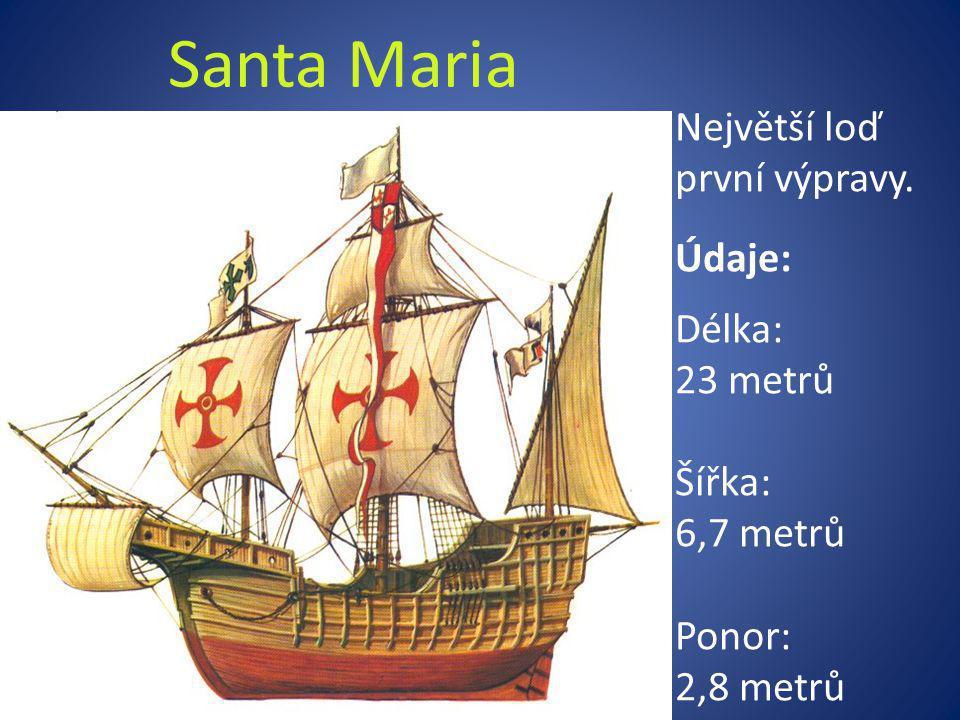 Santa Maria Největší loď první výpravy. Údaje: Délka: 23 metrů Šířka: 6,7 metrů Ponor: 2,8 metrů