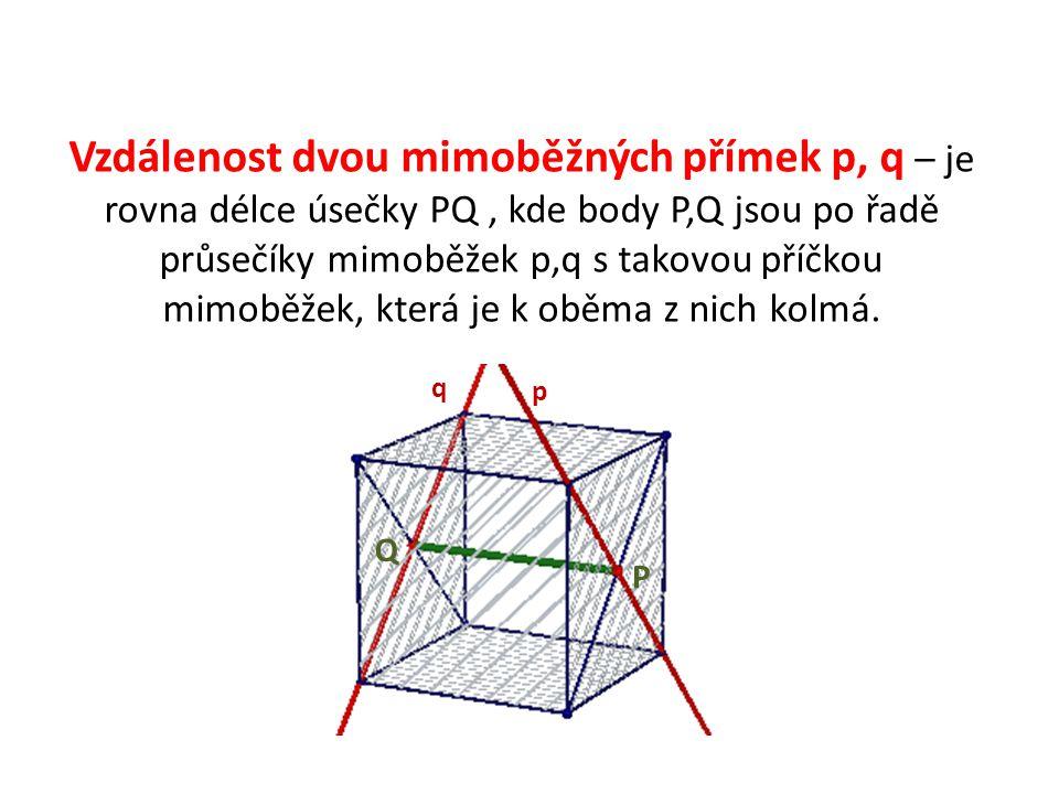 Vzdálenost dvou mimoběžných přímek p, q – je rovna délce úsečky PQ , kde body P,Q jsou po řadě průsečíky mimoběžek p,q s takovou příčkou mimoběžek, která je k oběma z nich kolmá.