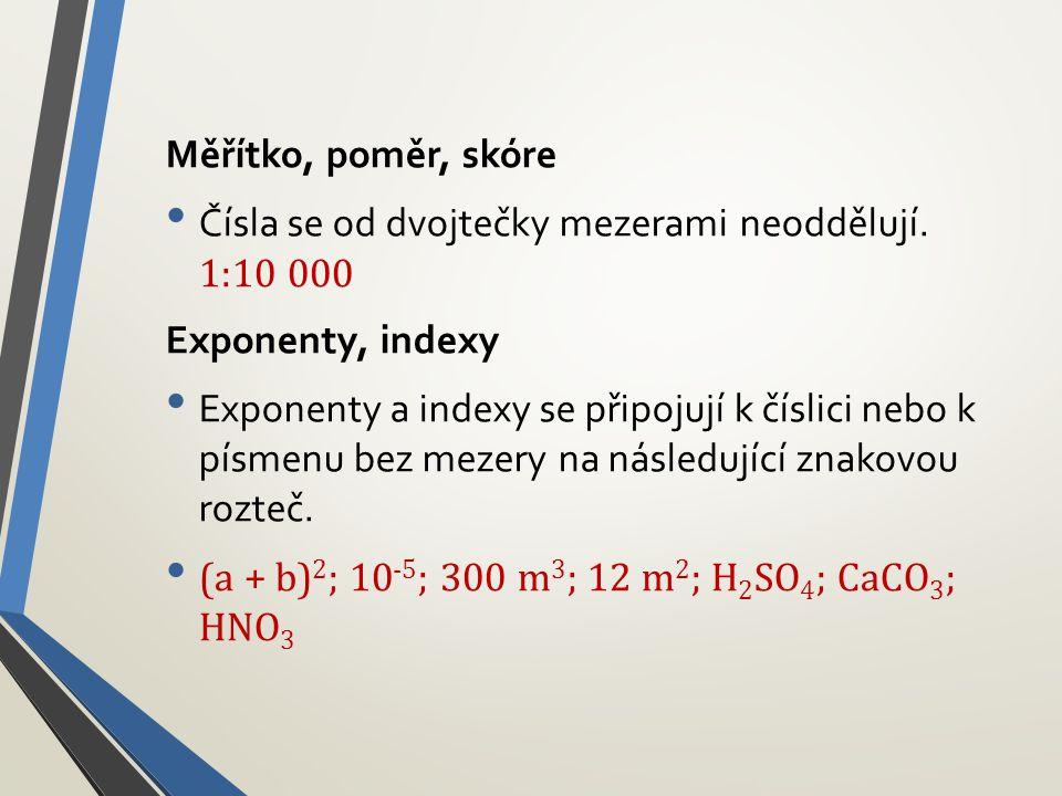 Měřítko, poměr, skóre Čísla se od dvojtečky mezerami neoddělují. 1:10 000. Exponenty, indexy.