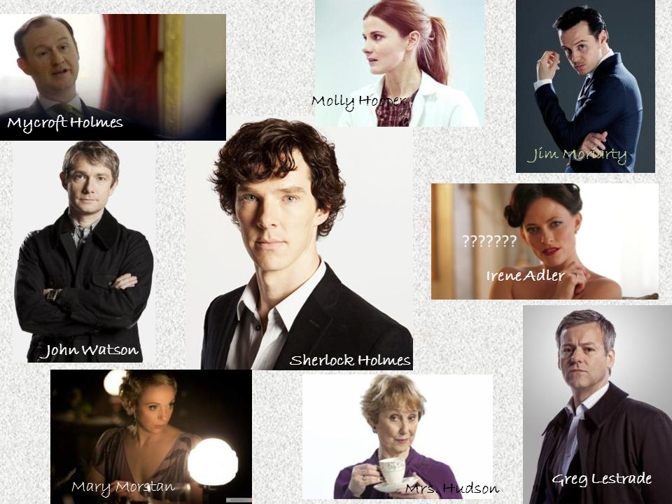 Molly Hooper Mycroft Holmes. Jim Moriarty. Irene Adler. John Watson. Sherlock Holmes. Greg Lestrade.