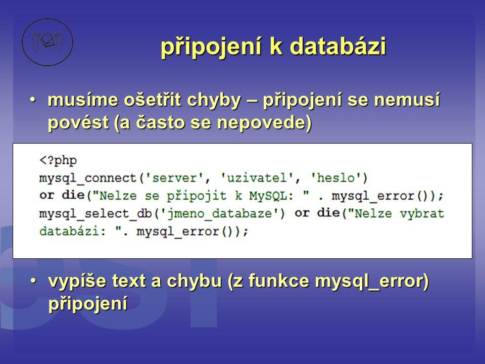 připojení k databázi musíme ošetřit chyby – připojení se nemusí povést (a často se nepovede) vypíše text a chybu (z funkce mysql_error) připojení.