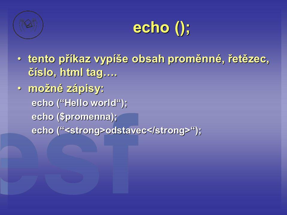 echo (); tento příkaz vypíše obsah proměnné, řetězec, číslo, html tag…. možné zápisy: echo ( Hello world );