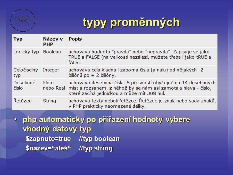 typy proměnných php automaticky po přiřazení hodnoty vybere vhodný datový typ. $zapnuto=true //typ boolean.
