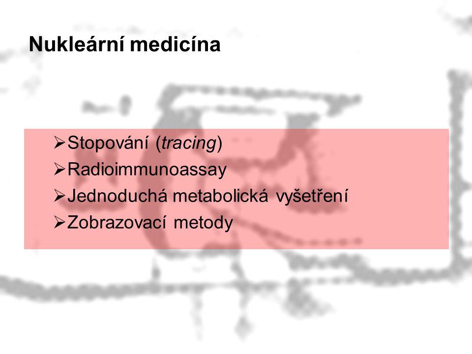 Nukleární medicína Stopování (tracing) Radioimmunoassay