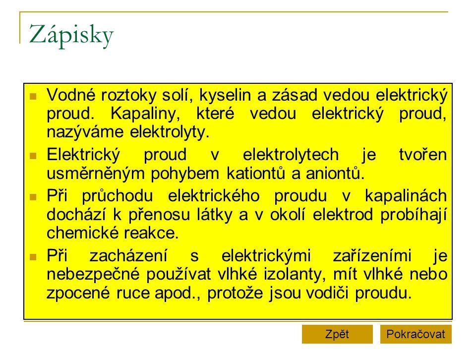 Zápisky Vodné roztoky solí, kyselin a zásad vedou elektrický proud. Kapaliny, které vedou elektrický proud, nazýváme elektrolyty.