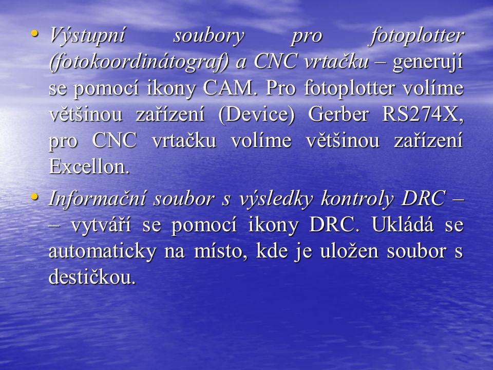Výstupní soubory pro fotoplotter (fotokoordinátograf) a CNC vrtačku – generují se pomocí ikony CAM. Pro fotoplotter volíme většinou zařízení (Device) Gerber RS274X, pro CNC vrtačku volíme většinou zařízení Excellon.