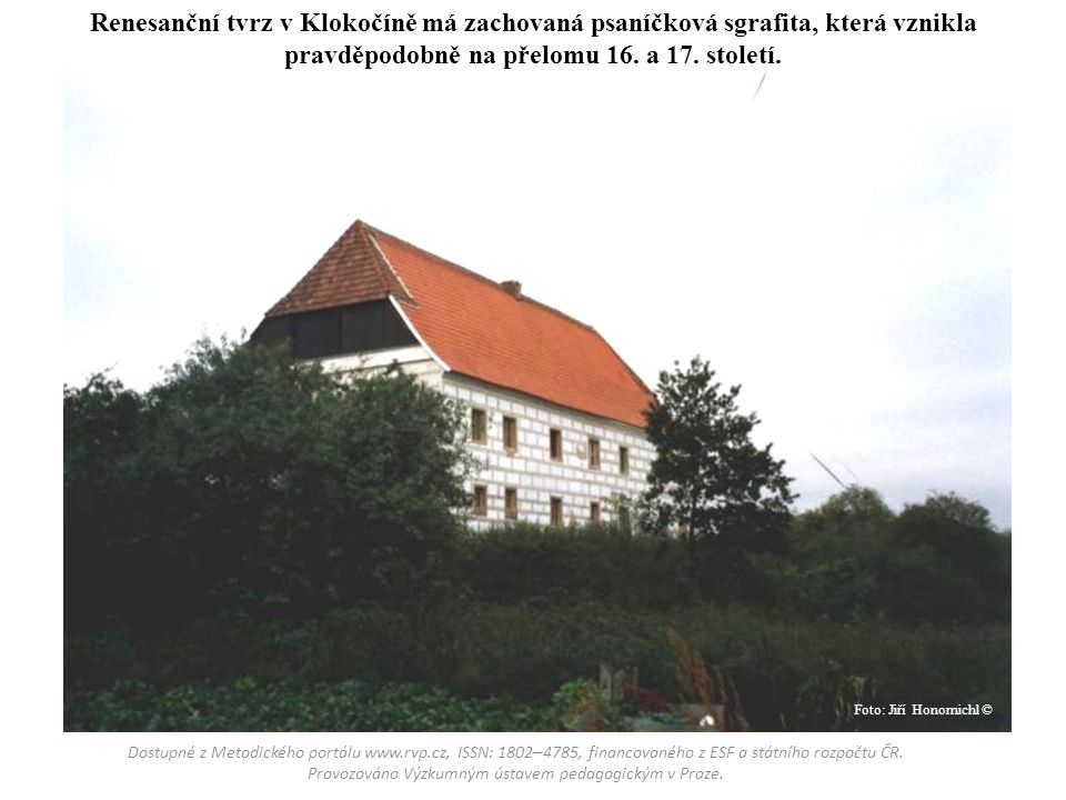 Renesanční tvrz v Klokočíně má zachovaná psaníčková sgrafita, která vznikla pravděpodobně na přelomu 16. a 17. století.
