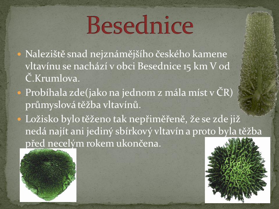 Besednice Naleziště snad nejznámějšího českého kamene vltavínu se nachází v obci Besednice 15 km V od Č.Krumlova.