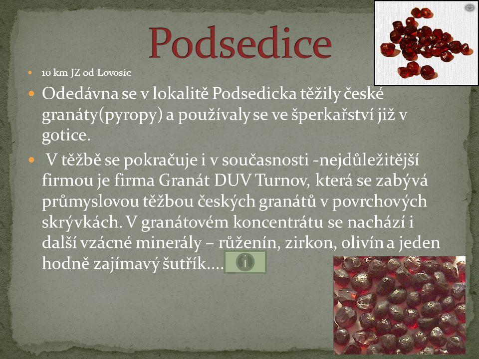 Podsedice 10 km JZ od Lovosic. Odedávna se v lokalitě Podsedicka těžily české granáty(pyropy) a používaly se ve šperkařství již v gotice.