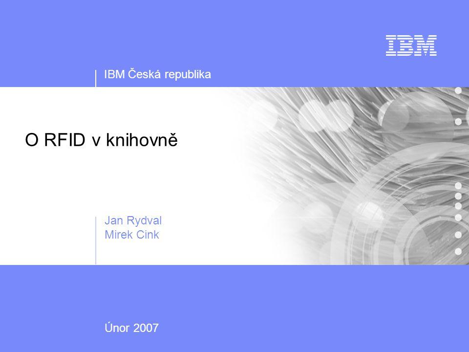 IBM Česká republika O RFID v knihovně Jan Rydval Mirek Cink Únor 2007