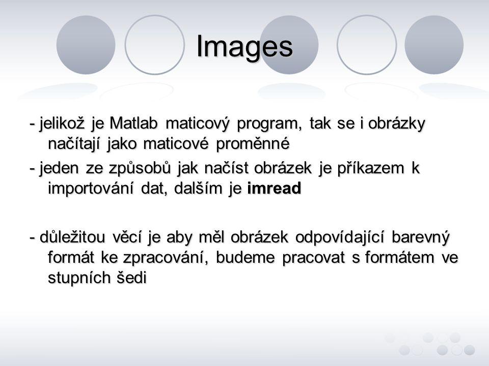 Images - jelikož je Matlab maticový program, tak se i obrázky načítají jako maticové proměnné.