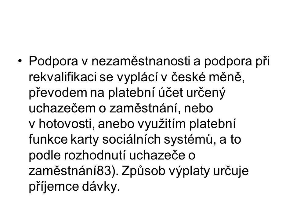 Podpora v nezaměstnanosti a podpora při rekvalifikaci se vyplácí v české měně, převodem na platební účet určený uchazečem o zaměstnání, nebo v hotovosti, anebo využitím platební funkce karty sociálních systémů, a to podle rozhodnutí uchazeče o zaměstnání83).