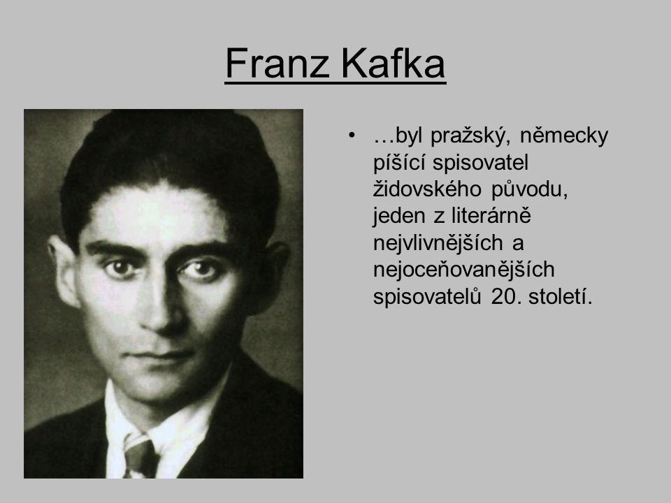 Franz Kafka …byl pražský, německy píšící spisovatel židovského původu, jeden z literárně nejvlivnějších a nejoceňovanějších spisovatelů 20.