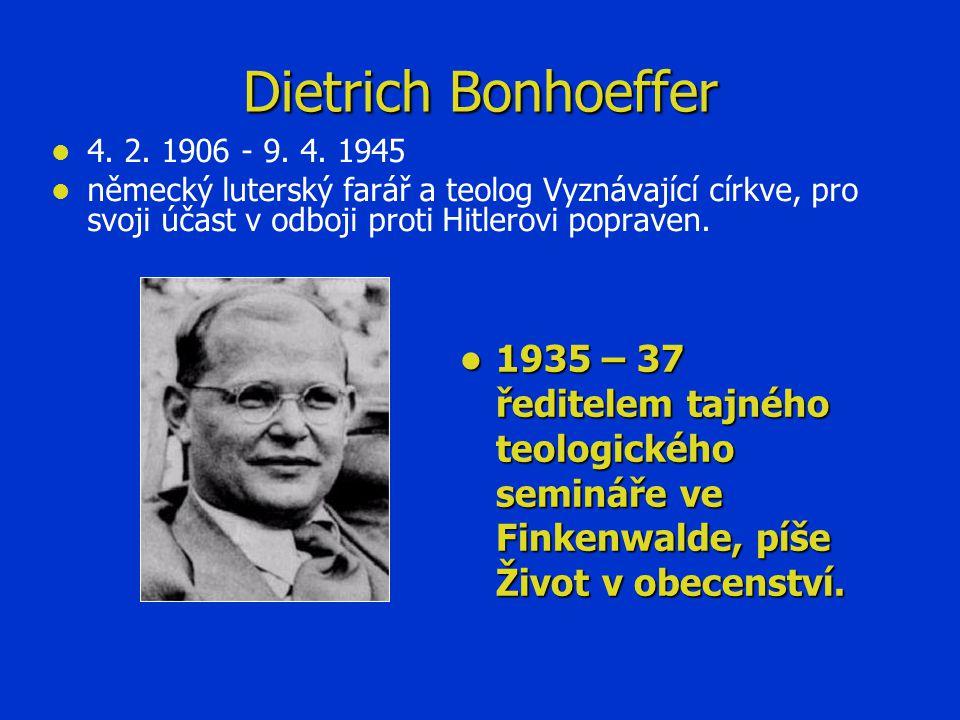 Dietrich Bonhoeffer 4. 2. 1906 - 9. 4. 1945. německý luterský farář a teolog Vyznávající církve, pro svoji účast v odboji proti Hitlerovi popraven.
