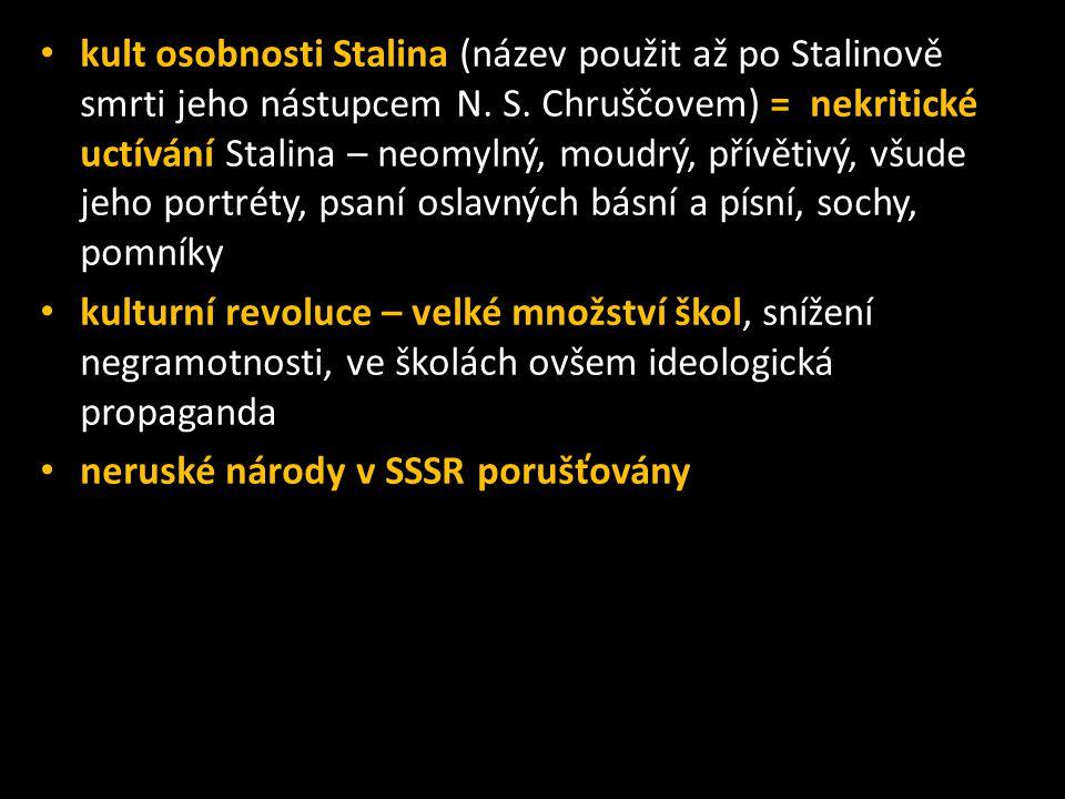 kult osobnosti Stalina (název použit až po Stalinově smrti jeho nástupcem N. S. Chruščovem) = nekritické uctívání Stalina – neomylný, moudrý, přívětivý, všude jeho portréty, psaní oslavných básní a písní, sochy, pomníky