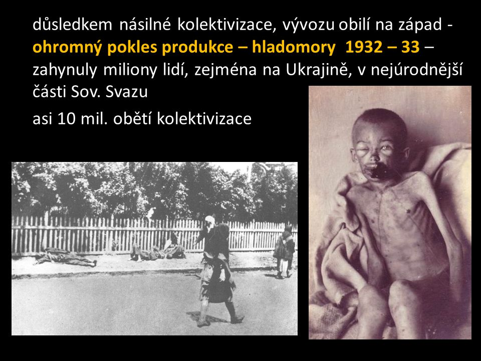 důsledkem násilné kolektivizace, vývozu obilí na západ - ohromný pokles produkce – hladomory 1932 – 33 – zahynuly miliony lidí, zejména na Ukrajině, v nejúrodnější části Sov. Svazu