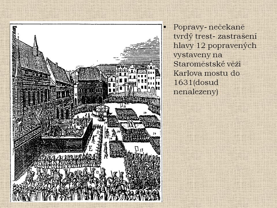 Popravy- nečekaně tvrdý trest- zastrašení hlavy 12 popravených vystaveny na Staroměstské věži Karlova mostu do 1631(dosud nenalezeny)