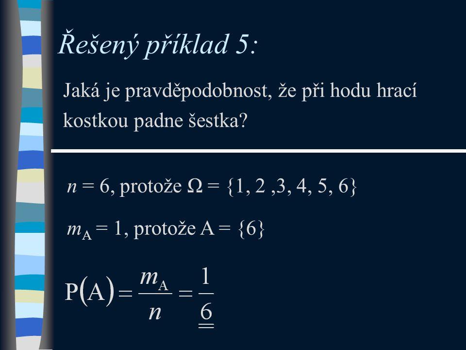 Řešený příklad 5: Jaká je pravděpodobnost, že při hodu hrací kostkou padne šestka n = 6, protože Ω = {1, 2 ,3, 4, 5, 6}