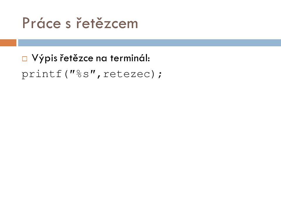 Práce s řetězcem Výpis řetězce na terminál: printf(″%s″,retezec);