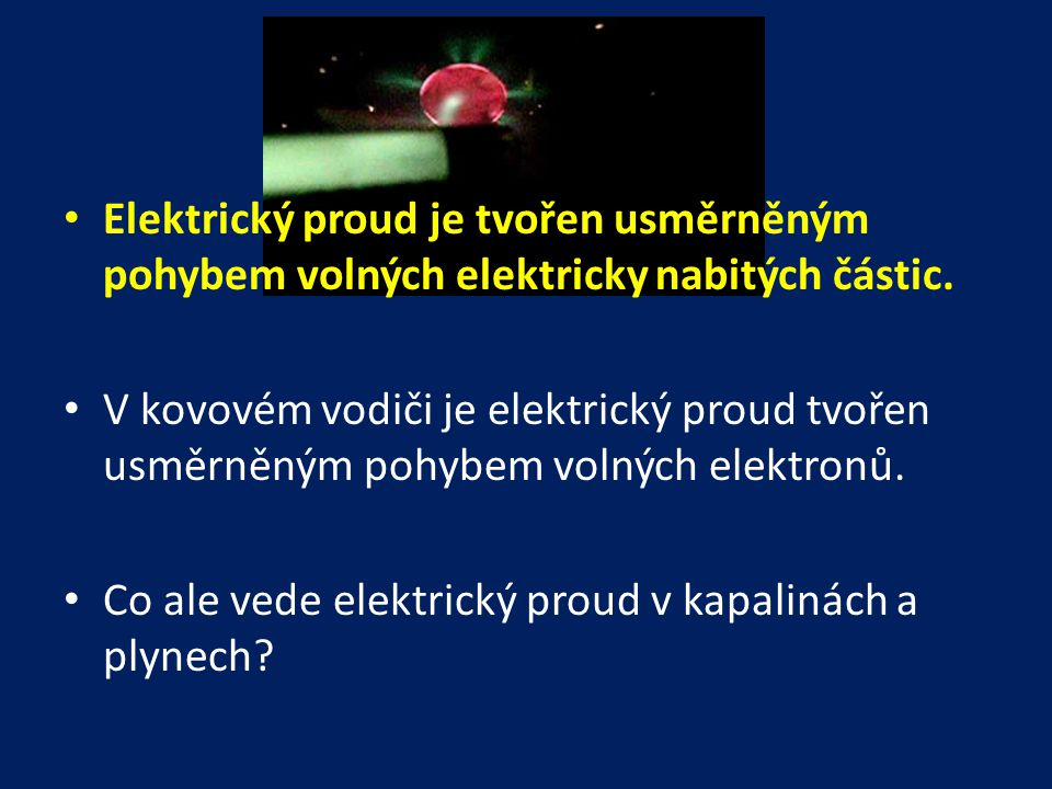 Elektrický proud je tvořen usměrněným pohybem volných elektricky nabitých částic.