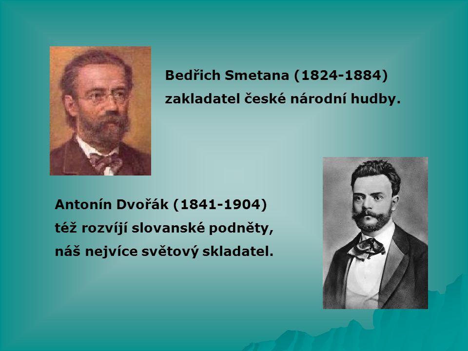 Bedřich Smetana (1824-1884) zakladatel české národní hudby. Antonín Dvořák (1841-1904) též rozvíjí slovanské podněty,