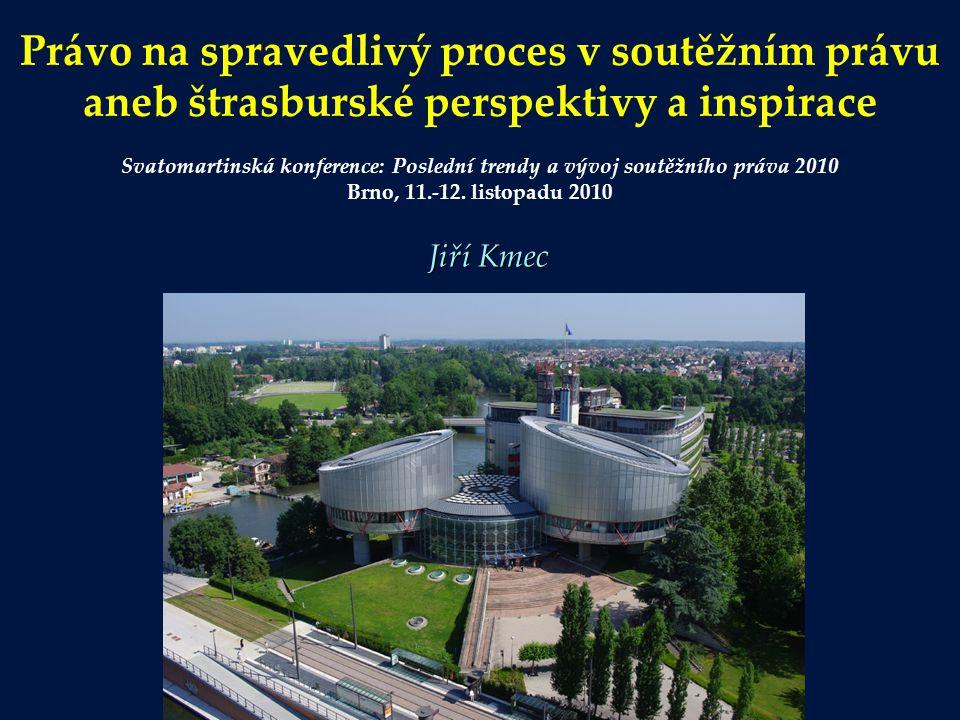 Právo na spravedlivý proces v soutěžním právu aneb štrasburské perspektivy a inspirace Svatomartinská konference: Poslední trendy a vývoj soutěžního práva 2010 Brno, 11.-12. listopadu 2010