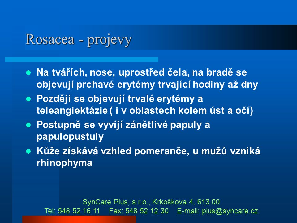 Rosacea - projevy Na tvářích, nose, uprostřed čela, na bradě se objevují prchavé erytémy trvající hodiny až dny.