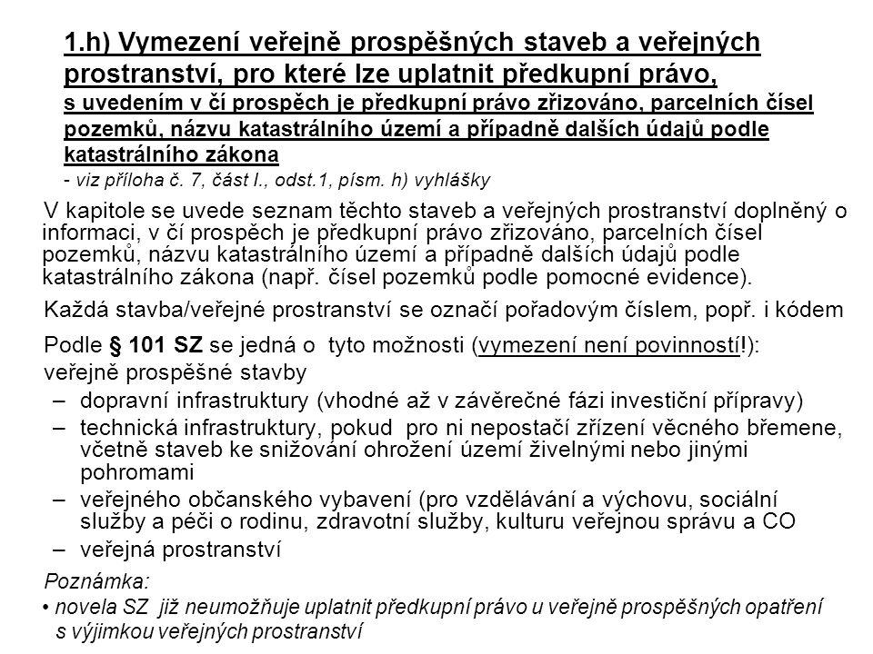 1.h) Vymezení veřejně prospěšných staveb a veřejných prostranství, pro které lze uplatnit předkupní právo, s uvedením v čí prospěch je předkupní právo zřizováno, parcelních čísel pozemků, názvu katastrálního území a případně dalších údajů podle katastrálního zákona - viz příloha č. 7, část I., odst.1, písm. h) vyhlášky