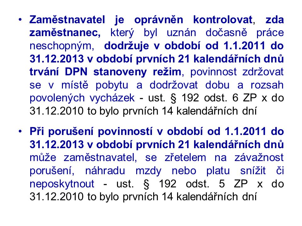 Zaměstnavatel je oprávněn kontrolovat, zda zaměstnanec, který byl uznán dočasně práce neschopným, dodržuje v období od 1.1.2011 do 31.12.2013 v období prvních 21 kalendářních dnů trvání DPN stanoveny režim, povinnost zdržovat se v místě pobytu a dodržovat dobu a rozsah povolených vycházek - ust. § 192 odst. 6 ZP x do 31.12.2010 to bylo prvních 14 kalendářních dní