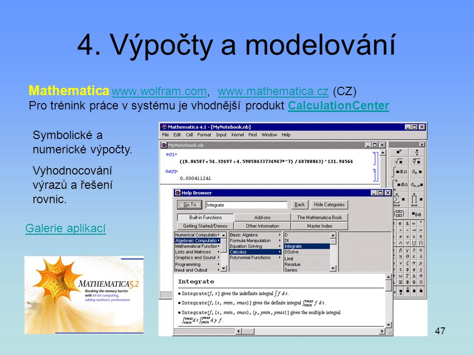 4. Výpočty a modelování Mathematica www.wolfram.com, www.mathematica.cz (CZ) Pro trénink práce v systému je vhodnější produkt CalculationCenter.