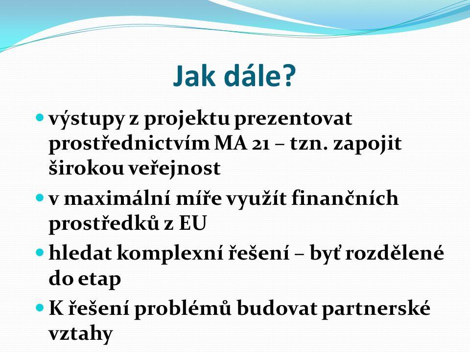 Jak dále výstupy z projektu prezentovat prostřednictvím MA 21 – tzn. zapojit širokou veřejnost. v maximální míře využít finančních prostředků z EU.