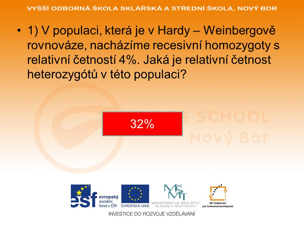 1) V populaci, která je v Hardy – Weinbergově rovnováze, nacházíme recesivní homozygoty s relativní četností 4%. Jaká je relativní četnost heterozygótů v této populaci