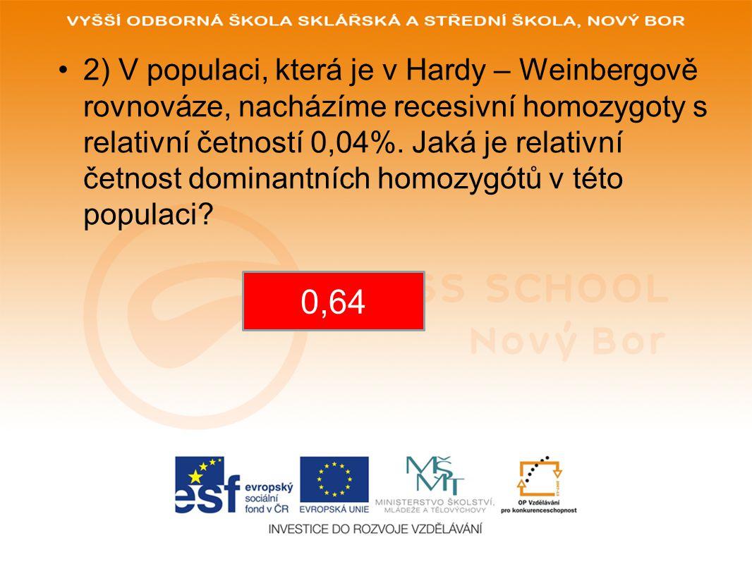2) V populaci, která je v Hardy – Weinbergově rovnováze, nacházíme recesivní homozygoty s relativní četností 0,04%. Jaká je relativní četnost dominantních homozygótů v této populaci