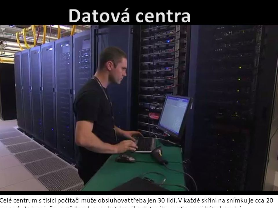 Datová centra Celé centrum s tisíci počítači může obsluhovat třeba jen 30 lidí. V každé skříni na snímku je cca 20.