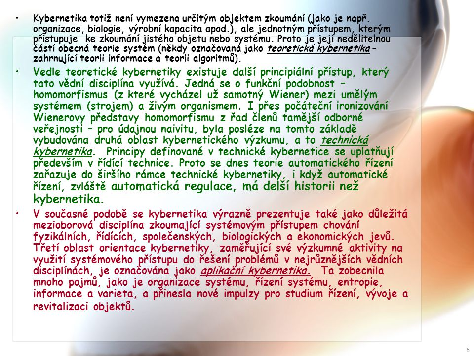 Kybernetika totiž není vymezena určitým objektem zkoumání (jako je např. organizace, biologie, výrobní kapacita apod.), ale jednotným přístupem, kterým přistupuje ke zkoumání jistého objetu nebo systému. Proto je její nedělitelnou částí obecná teorie systém (někdy označovaná jako teoretická kybernetika – zahrnující teorii informace a teorii algoritmů).
