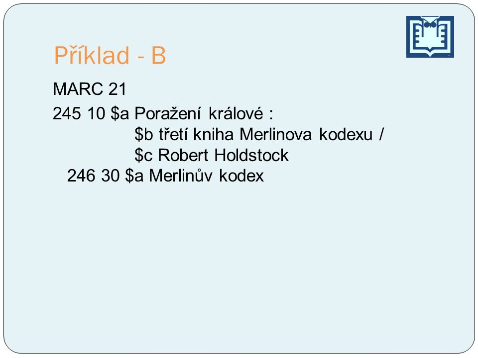 Příklad - B MARC 21 245 10 $a Poražení králové : $b třetí kniha Merlinova kodexu / $c Robert Holdstock 246 30 $a Merlinův kodex