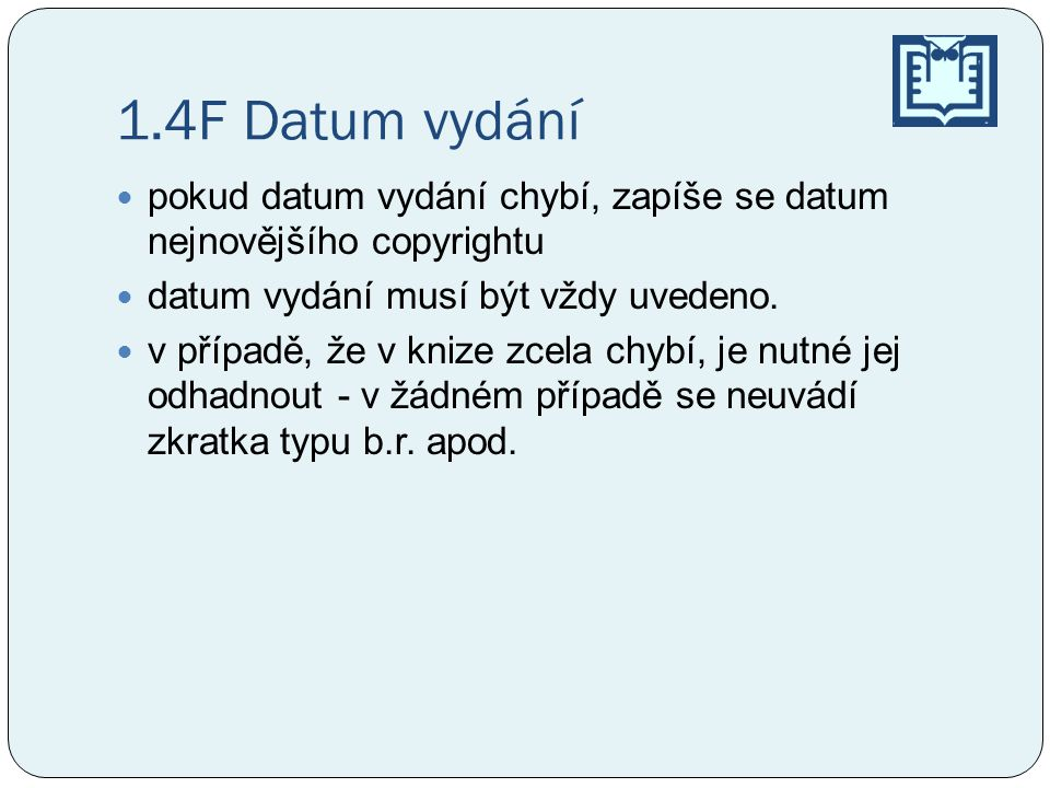 1.4F Datum vydání pokud datum vydání chybí, zapíše se datum nejnovějšího copyrightu. datum vydání musí být vždy uvedeno.