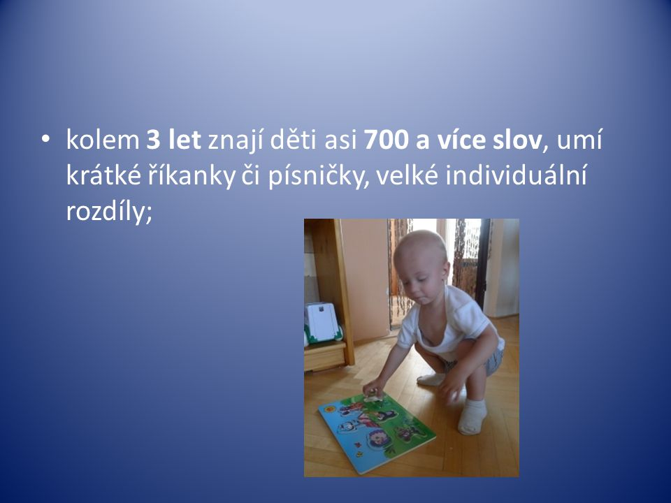 kolem 3 let znají děti asi 700 a více slov, umí krátké říkanky či písničky, velké individuální rozdíly;