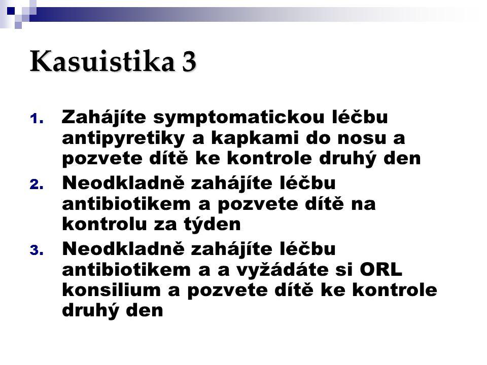 Kasuistika 3 Zahájíte symptomatickou léčbu antipyretiky a kapkami do nosu a pozvete dítě ke kontrole druhý den.