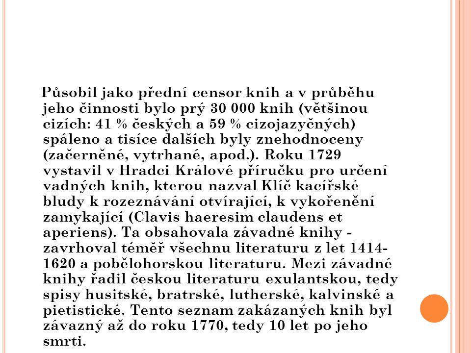 Působil jako přední censor knih a v průběhu jeho činnosti bylo prý 30 000 knih (většinou cizích: 41 % českých a 59 % cizojazyčných) spáleno a tisíce dalších byly znehodnoceny (začerněné, vytrhané, apod.).