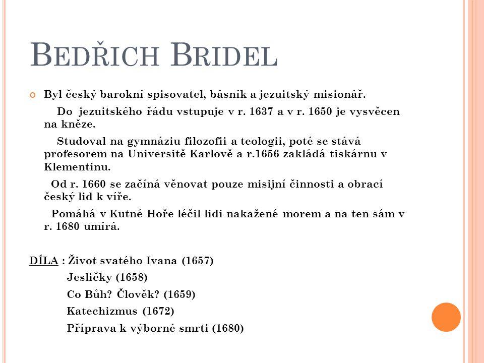 Bedřich Bridel Byl český barokní spisovatel, básník a jezuitský misionář. Do jezuitského řádu vstupuje v r. 1637 a v r. 1650 je vysvěcen na kněze.