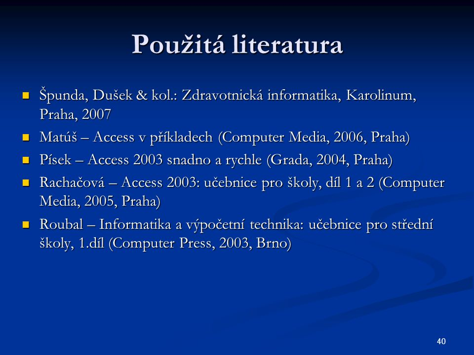 Použitá literatura Špunda, Dušek & kol.: Zdravotnická informatika, Karolinum, Praha, 2007. Matúš – Access v příkladech (Computer Media, 2006, Praha)
