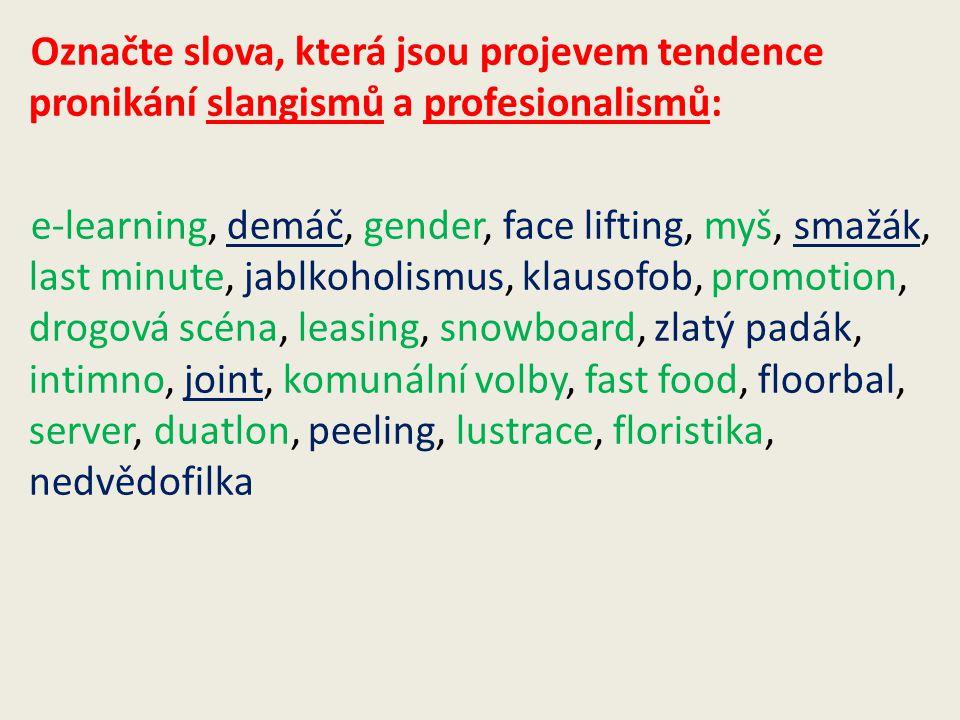 Označte slova, která jsou projevem tendence pronikání slangismů a profesionalismů: e-learning, demáč, gender, face lifting, myš, smažák, last minute, jablkoholismus, klausofob, promotion, drogová scéna, leasing, snowboard, zlatý padák, intimno, joint, komunální volby, fast food, floorbal, server, duatlon, peeling, lustrace, floristika, nedvědofilka